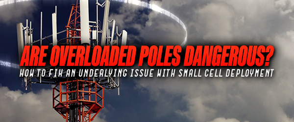 Are Overloaded Poles Dangerous? How To Fix An Underlying Issue With Small Cell Deployment