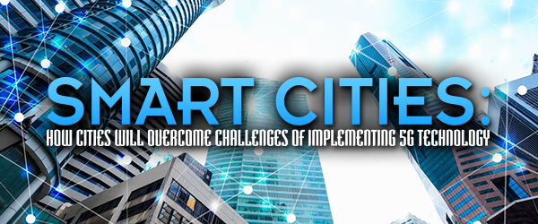 Smart Cities: How Cities Will Overcome Challenges of Implementing 5G Technology
