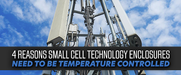 4 Reasons Small Cell Technology Enclosures Need to Be Temperature Controlled