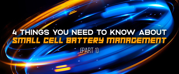 4 Things You Need To Know About Small Cell Battery Management (Part 1)