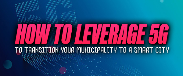 How to Leverage 5G to Transition Your Municipality to a Smart City